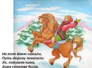 На коня Ваню сажали, Путь-дорогу показали. Эх, зимушка-зима, Зима снежная бы