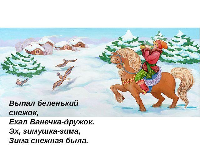 Выпал беленький снежок, Ехал Ванечка-дружок. Эх, зимушка-зима, Зима снежна...