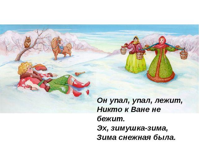 Он упал, упал, лежит, Никто к Ване не бежит. Эх, зимушка-зима, Зима снежна...