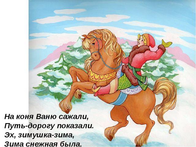 На коня Ваню сажали, Путь-дорогу показали. Эх, зимушка-зима, Зима снежная бы...
