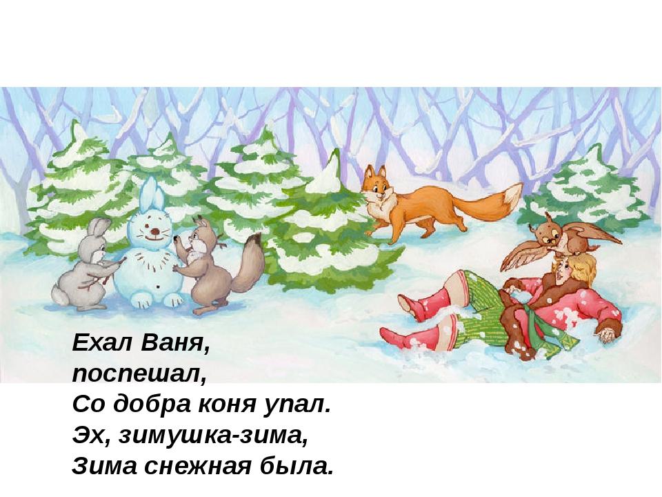 Ехал Ваня, поспешал, Со добра коня упал. Эх, зимушка-зима, Зима снежная бы...