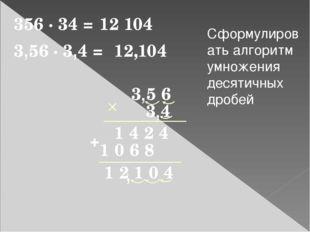 356 · 34 = 12 104 3 5 6 1 2 1 0 4 3 4 1 4 2 4 1 0 6 8 + 3,56 · 3,4 = 12,104 ,