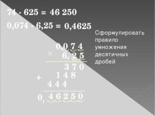 74 · 625 = 46 250 0,0 7 4 4 6 2 5 0 6, 2 5 3 7 0 1 4 8 + 0,074 · 6,25 = 0,462