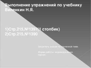 Выполнение упражнений по учебнику Виленкин Н.Я. 1)Стр.215,№1397(1 столбик) 2)