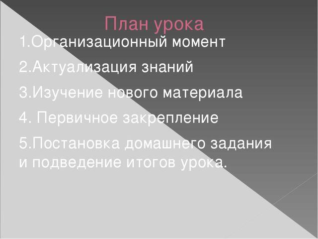 План урока 1.Организационный момент 2.Актуализация знаний 3.Изучение нового м...