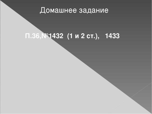 Домашнее задание П.36,№1432 (1 и 2 ст.), 1433 Знакомятся с заданием, задают в...
