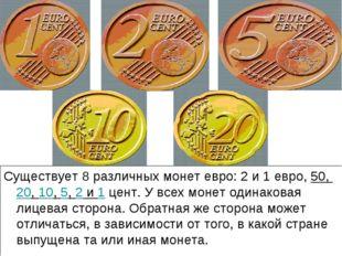 Существует 8 различных монет евро: 2 и 1 евро, 50, 20, 10, 5, 2 и 1 цент. У в