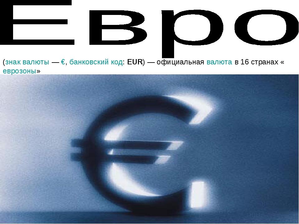 (знак валюты— €, банковский код: EUR)— официальная валюта в 16 странах «евр...