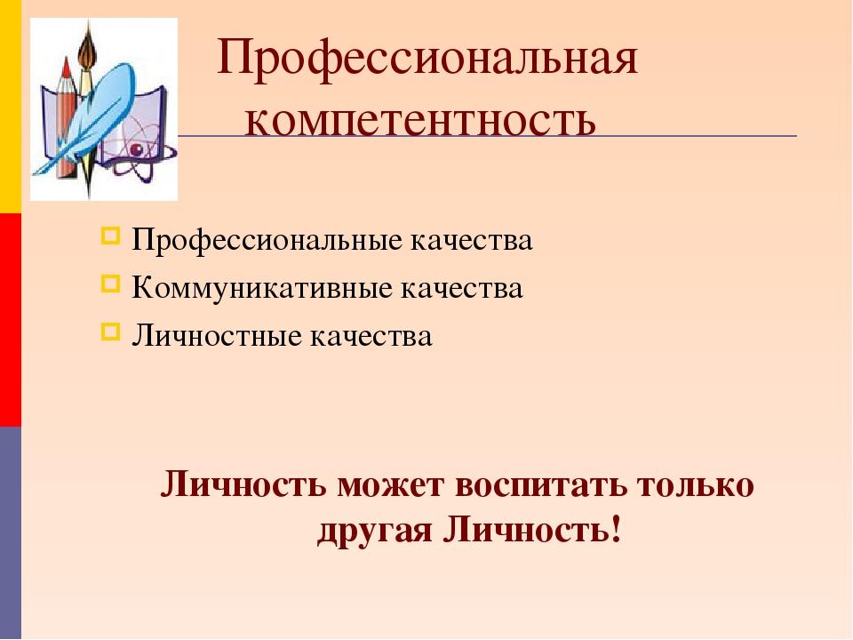 Профессиональная компетентность Профессиональные качества Коммуникативные кач...