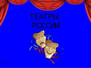 ТЕАТРЫ РОССИИ Презентация составлена Ежковым П.И. ГБУ ДО ДТ Пушкинского райо