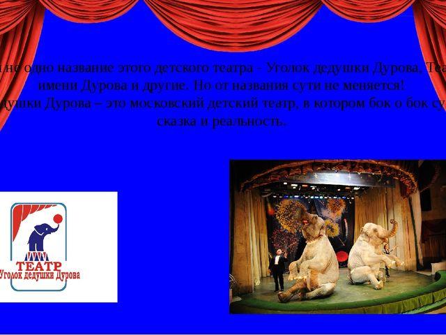 Мы знаем не одно название этого детского театра - Уголок дедушки Дурова, Теа...