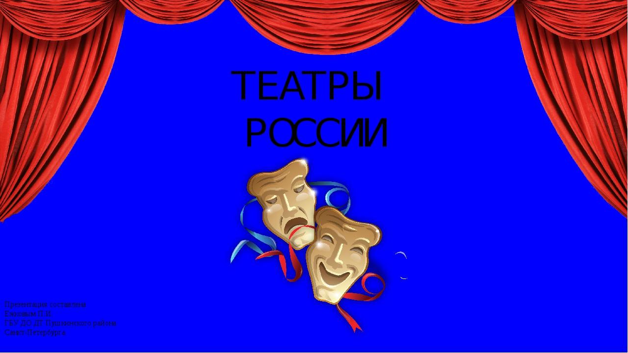 ТЕАТРЫ РОССИИ Презентация составлена Ежковым П.И. ГБУ ДО ДТ Пушкинского райо...