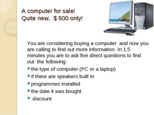 A computer for sale! Quite new. $ 500 only! You are considering buying a comp