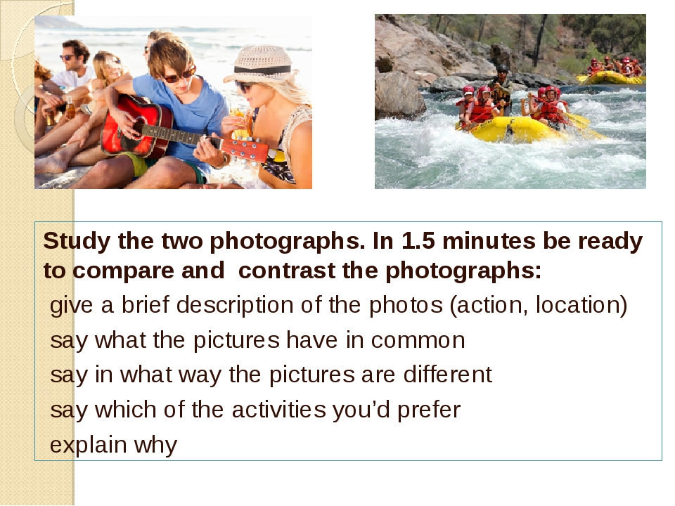 Study the two photographs. In 1.5 minutes be ready to compare and contrast th...
