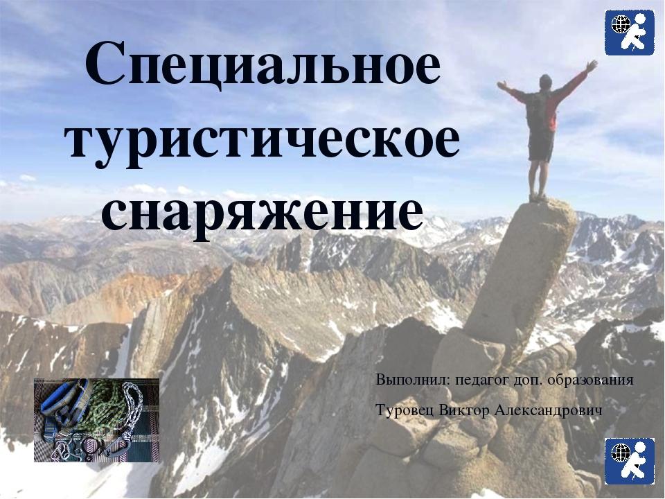Специальное туристическое снаряжение Выполнил: педагог доп. образования Туров...