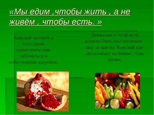 «Мы едим ,чтобы жить , а не живём , чтобы есть. » Каждый человек в состоянии