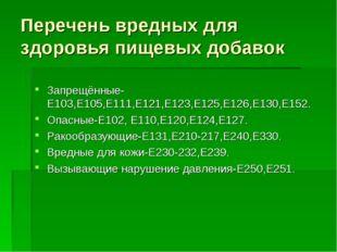 Запрещённые-Е103,Е105,Е111,Е121,Е123,Е125,Е126,Е130,Е152. Опасные-Е102, Е110,