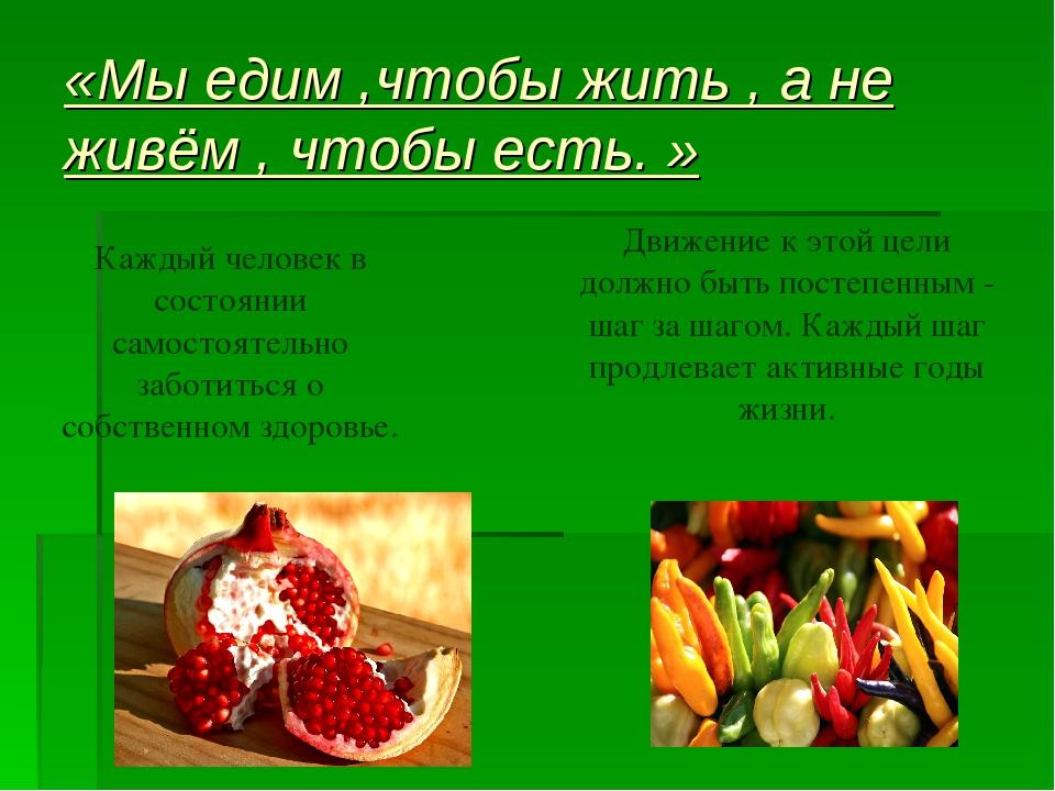 «Мы едим ,чтобы жить , а не живём , чтобы есть. » Каждый человек в состоянии...
