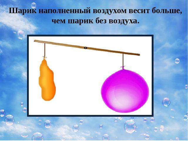 Шарик наполненный воздухом весит больше, чем шарик без воздуха.
