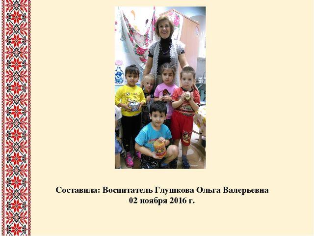 Составила: Воспитатель Глушкова Ольга Валерьевна 02 ноября 2016 г.