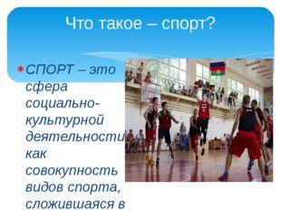 Что такое – спорт? СПОРТ – это сфера социально-культурной деятельности как со