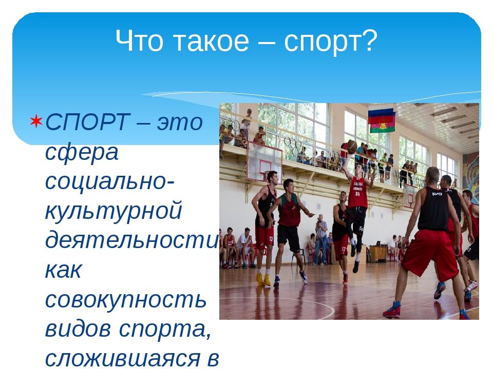 Что такое – спорт? СПОРТ – это сфера социально-культурной деятельности как со...