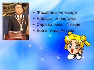 Жасағаны ел есінде Елбасы өзі бастама Сарыарқаның төсінде Бой көтерді Астана