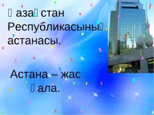 Астана – жас қала. Қазақстан Республикасының астанасы.