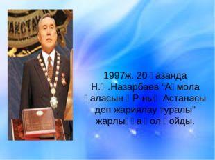 """1997ж. 20 қазанда Н.Ә.Назарбаев """"Ақмола қаласын ҚР-ның Астанасы деп жариялау"""
