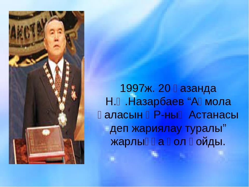 """1997ж. 20 қазанда Н.Ә.Назарбаев """"Ақмола қаласын ҚР-ның Астанасы деп жариялау..."""
