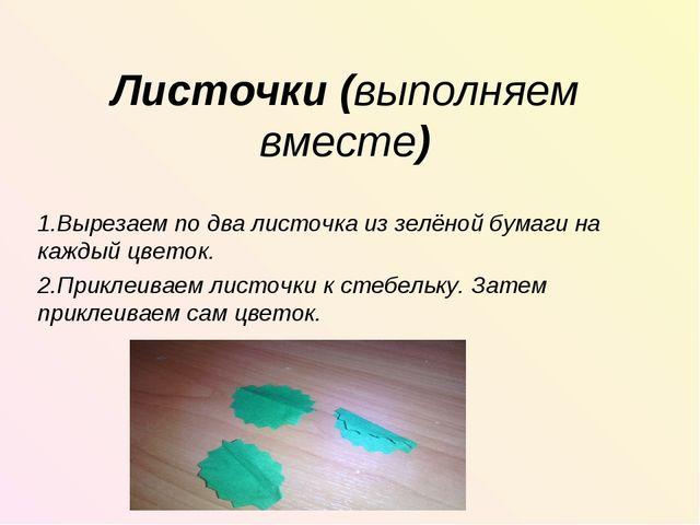 Листочки (выполняем вместе) 1.Вырезаем по два листочка из зелёной бумаги на к...