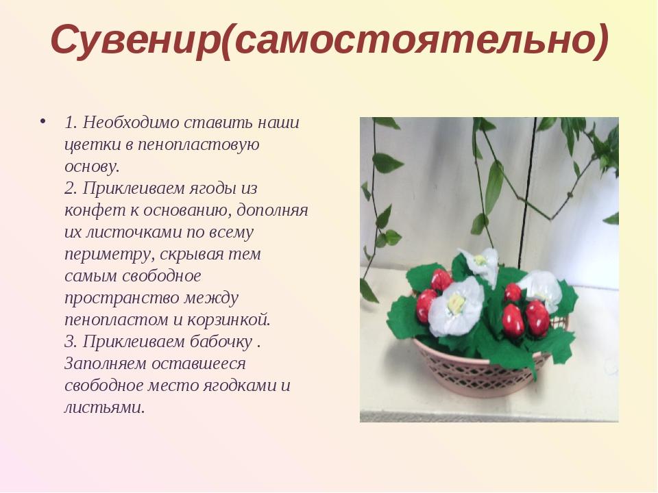 Сувенир(самостоятельно) 1. Необходимо ставить наши цветки в пенопластовую осн...