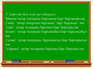 7. Зат-сан белән төрләндерегез. Минем татар театрына барганым бар/ барганым ю