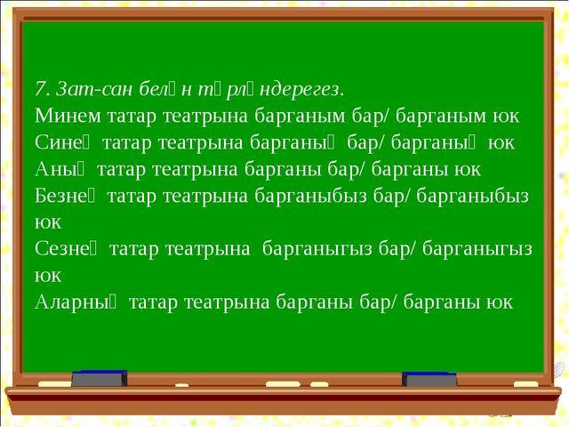 7. Зат-сан белән төрләндерегез. Минем татар театрына барганым бар/ барганым ю...