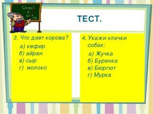 ТЕСТ. 3. Что дает корова? а) кефир б) айран в) сыр г) молоко 4. Укажи клички