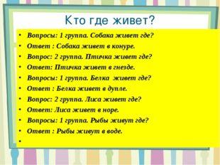 Кто где живет? Вопросы: 1 группа. Собака живет где? Ответ : Собака живет в ко