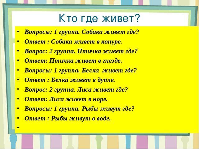 Кто где живет? Вопросы: 1 группа. Собака живет где? Ответ : Собака живет в ко...