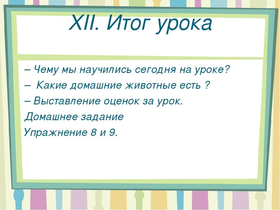 XII. Итог урока – Чему мы научились сегодня на уроке? – Какие домашние животн...