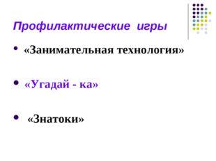 Профилактические игры «Занимательная технология» «Угадай - ка» «Знатоки»