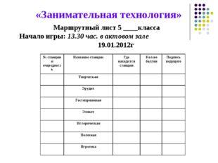 «Занимательная технология» Маршрутный лист 5 ____класса Начало игры: 13.30 ча