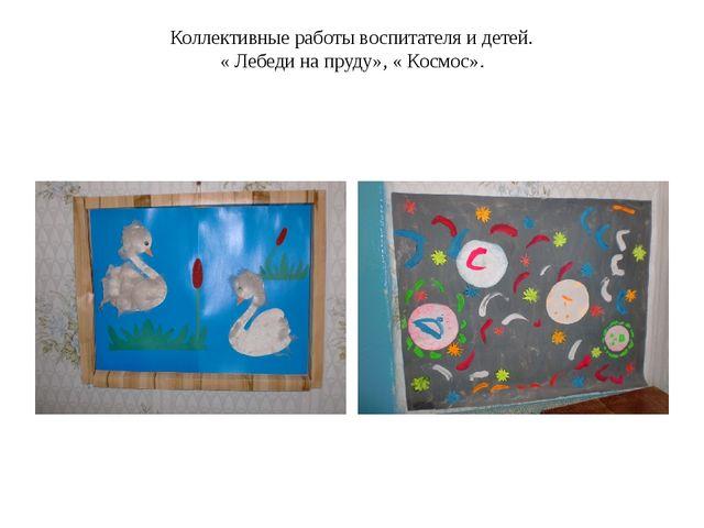 Коллективные работы воспитателя и детей. « Лебеди на пруду», « Космос».