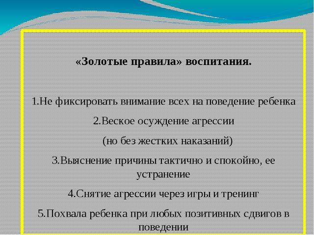 «Золотые правила» воспитания. 1.Не фиксировать внимание всех на поведение ре...