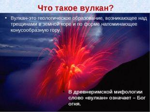 Вулкан-это геологическое образование, возникающее над трещинами в земной коре