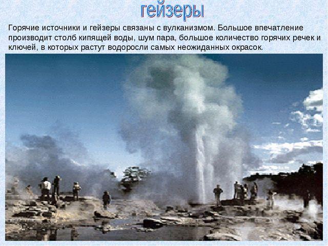 Горячие источники и гейзеры связаны с вулканизмом. Большое впечатление произв...