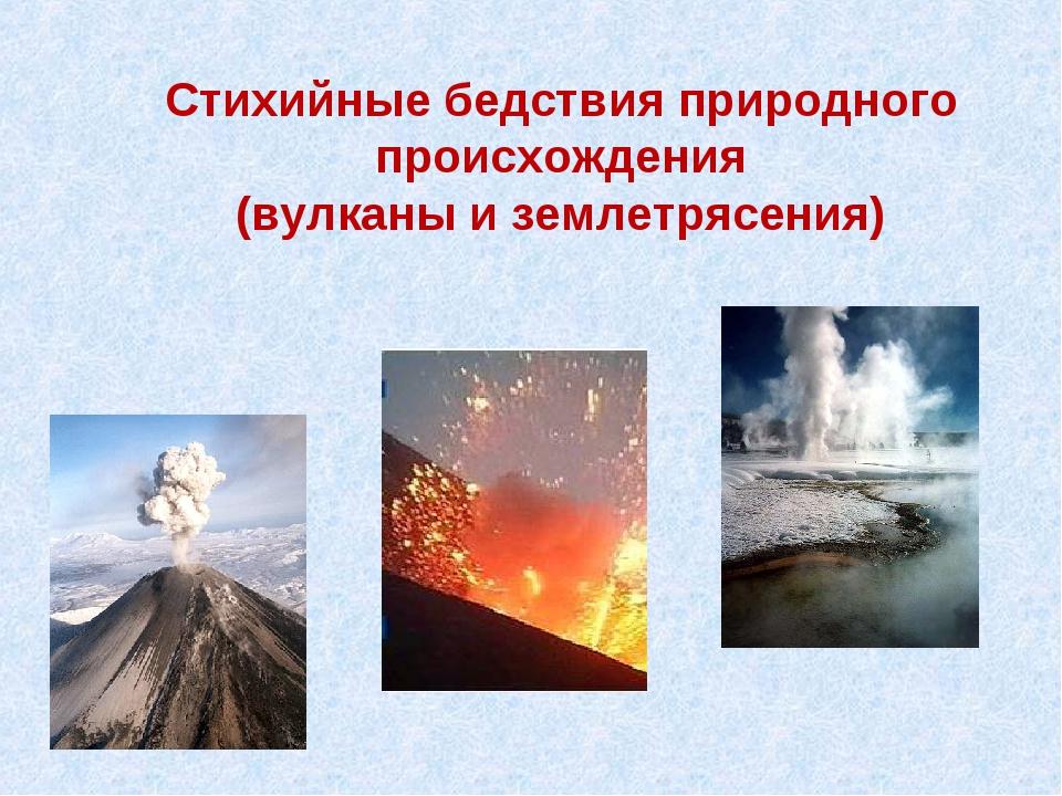 Стихийные бедствия природного происхождения (вулканы и землетрясения)