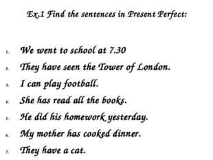 Ex.1 Find the sentences in Present Perfect: We went to school at 7.30 They ha