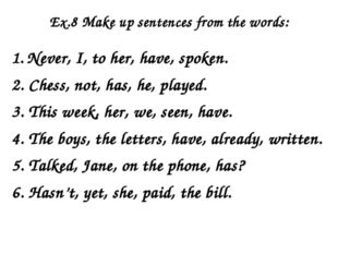 Ex.8 Make up sentences from the words: 1. Never, I, to her, have, spoken. 2.