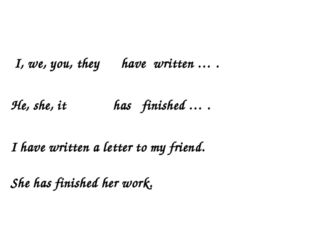 I, we, you, they have written … . He, she, it has finished … . I have writte