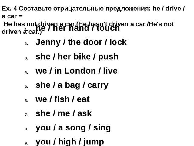 Ex. 4 Составьте отрицательные предложения: he / drive / a car = He has not dr...
