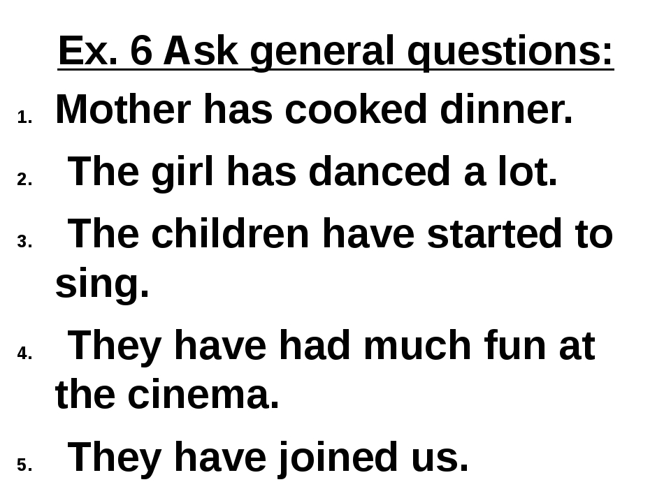 Ex. 6 Ask general questions: Mother has cooked dinner. The girl has danced a...